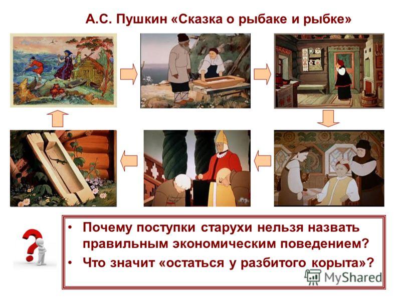 А.С. Пушкин «Сказка о рыбаке и рыбке» Почему поступки старухи нельзя назвать правильным экономическим поведением? Что значит «остаться у разбитого корыта»?