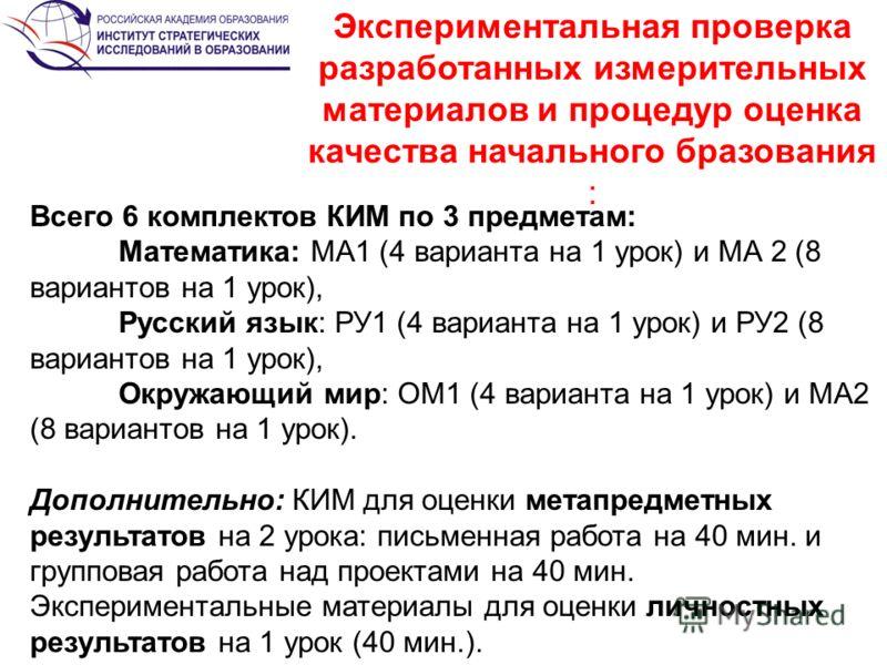 Экспериментальная проверка разработанных измерительных материалов и процедур оценка качества начального бразования : Всего 6 комплектов КИМ по 3 предметам: Математика: МА1 (4 варианта на 1 урок) и МА 2 (8 вариантов на 1 урок), Русский язык: РУ1 (4 ва