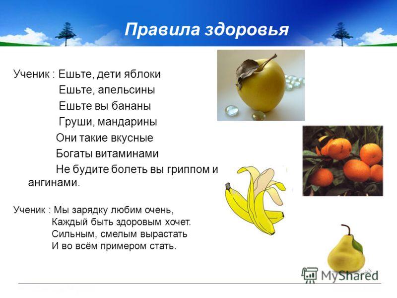 Правила здоровья Ученик : Ешьте, дети яблоки Ешьте, апельсины Ешьте вы бананы Груши, мандарины Они такие вкусные Богаты витаминами Не будите болеть вы гриппом и ангинами. Ученик : Мы зарядку любим очень, Каждый быть здоровым хочет. Сильным, смелым вы