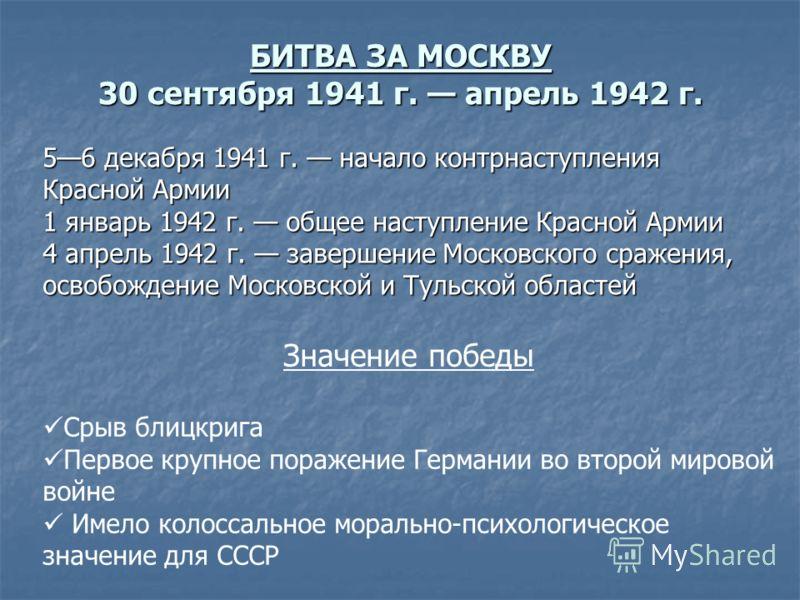 БИТВА ЗА МОСКВУ 30 сентября 1941 г. апрель 1942 г. 56 декабря 1941 г. начало контрнаступления Красной Армии 1 январь 1942 г. общее наступление Красной Армии 4 апрель 1942 г. завершение Московского сражения, освобождение Московской и Тульской областей