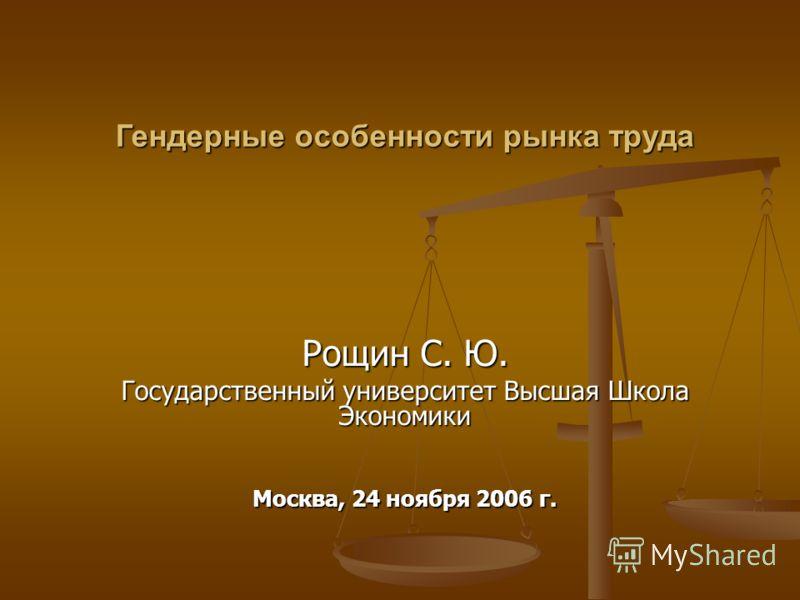 Рощин С. Ю. Государственный университет Высшая Школа Экономики Москва, 24 ноября 2006 г. Гендерные особенности рынка труда