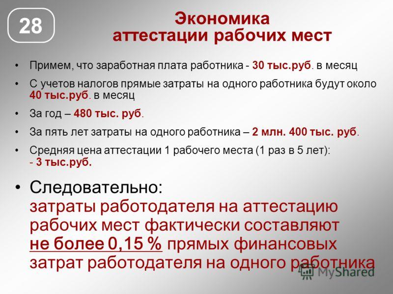 Экономика аттестации рабочих мест 28 Примем, что заработная плата работника - 30 тыс.руб. в месяц С учетов налогов прямые затраты на одного работника будут около 40 тыс.руб. в месяц За год – 480 тыс. руб. За пять лет затраты на одного работника – 2 м