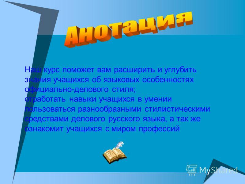 Наш курс поможет вам расширить и углубить знания учащихся об языковых особенностях официально-делового стиля; отработать навыки учащихся в умении пользоваться разнообразными стилистическими средствами делового русского языка, а так же ознакомит учащи