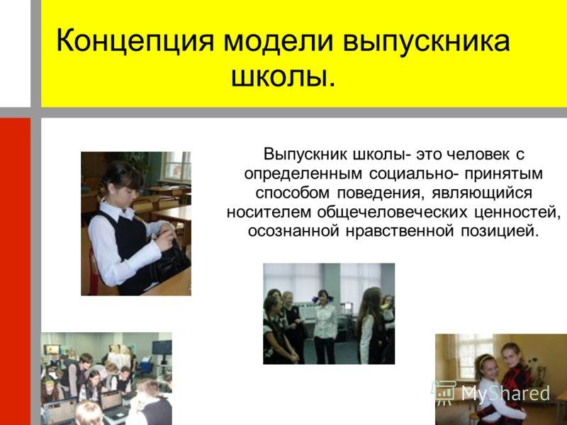Концепция модели выпускника школы. Выпускник школы- это человек с определенным социально- принятым способом поведения, являющийся носителем общечеловеческих ценностей, осознанной нравственной позицией.