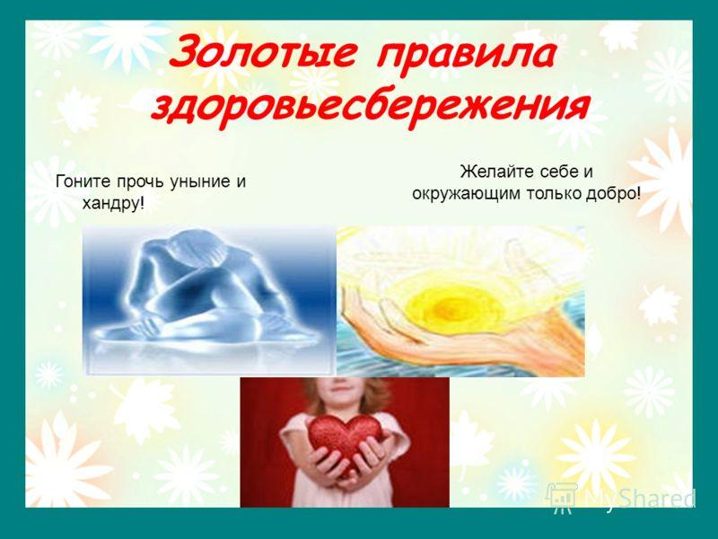 Золотые правила здоровьесбережения Гоните прочь уныние и хандру! Желайте себе и окружающим только добро!