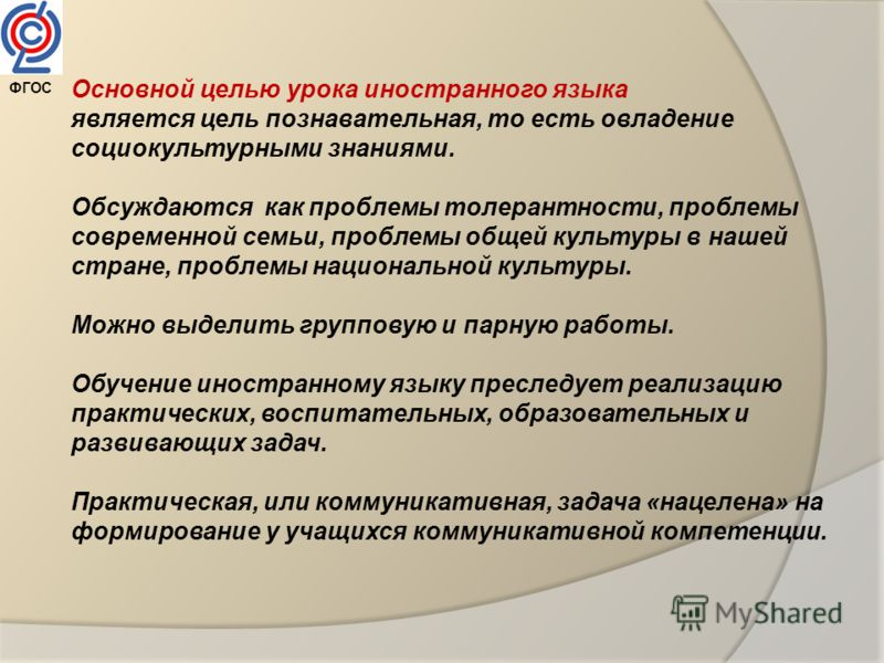 Основной целью урока иностранного языка является цель познавательная, то есть овладение социокультурными знаниями. Обсуждаются как проблемы толерантности, проблемы современной семьи, проблемы общей культуры в нашей стране, проблемы национальной культ