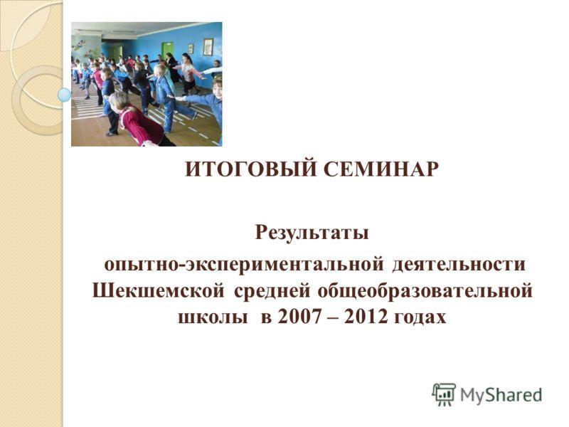 ИТОГОВЫЙ СЕМИНАР Результаты опытно-экспериментальной деятельности Шекшемской средней общеобразовательной школы в 2007 – 2012 годах