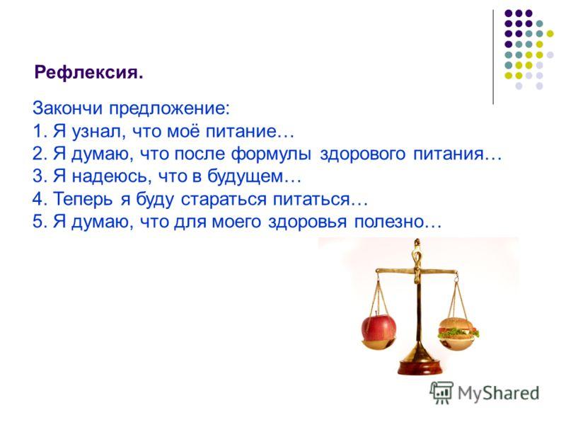 Рефлексия. Закончи предложение: 1. Я узнал, что моё питание… 2. Я думаю, что после формулы здорового питания… 3. Я надеюсь, что в будущем… 4. Теперь я буду стараться питаться… 5. Я думаю, что для моего здоровья полезно…