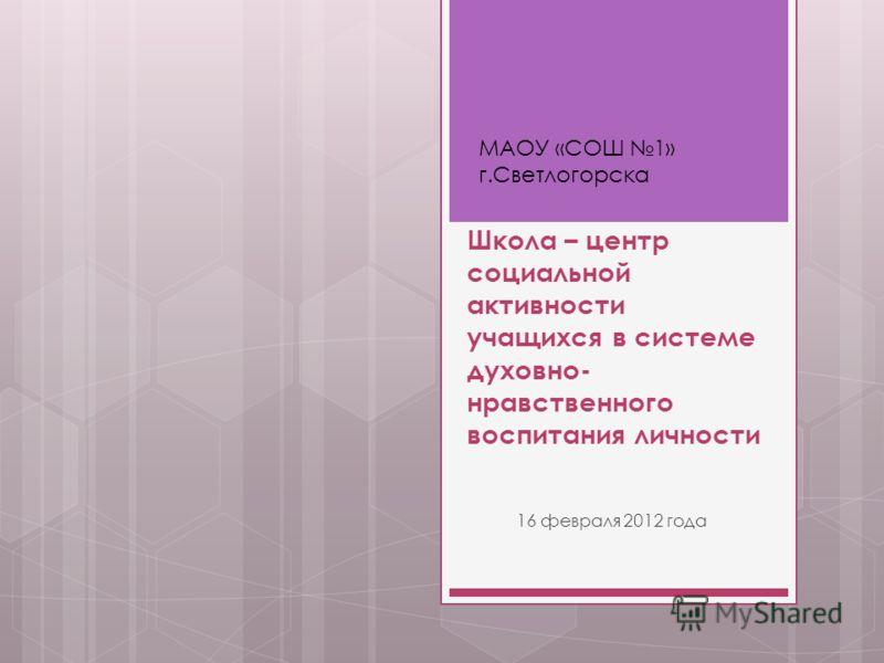 Школа – центр социальной активности учащихся в системе духовно- нравственного воспитания личности 16 февраля 2012 года МАОУ «СОШ 1» г.Светлогорска