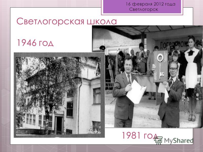 16 февраля 2012 года Светлогорск Светлогорская школа 1946 год Куцакина Т.Н. – учитель физики 1981 год
