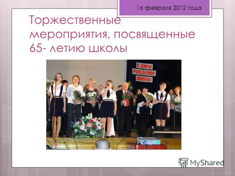 Торжественные мероприятия, посвященные 65- летию школы 16 февраля 2012 года