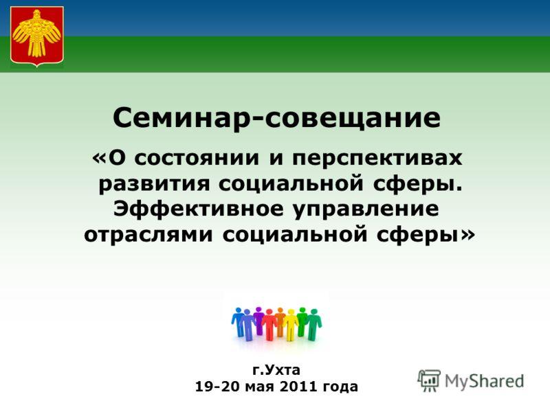 Семинар-совещание «О состоянии и перспективах развития социальной сферы. Эффективное управление отраслями социальной сферы» г.Ухта 19-20 мая 2011 года