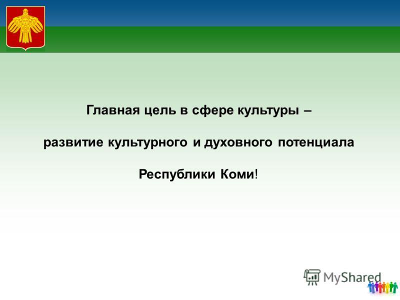 Главная цель в сфере культуры – развитие культурного и духовного потенциала Республики Коми!