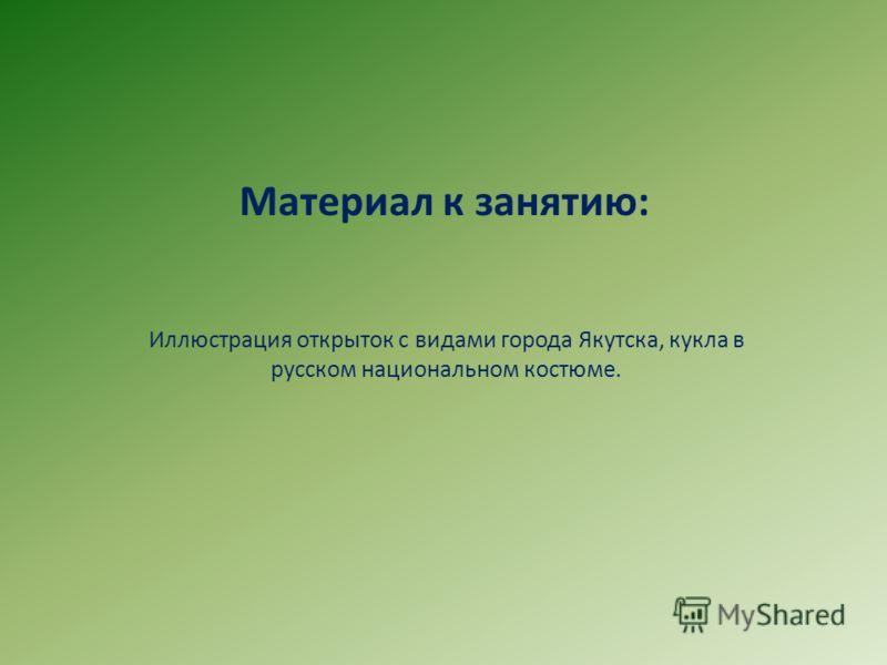 Материал к занятию: Иллюстрация открыток с видами города Якутска, кукла в русском национальном костюме.