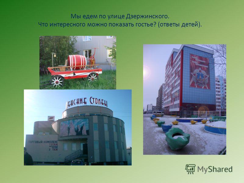Мы едем по улице Дзержинского. Что интересного можно показать гостье? (ответы детей).