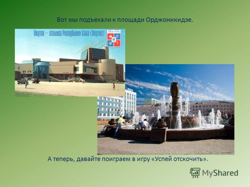 А теперь, давайте поиграем в игру «Успей отскочить». Вот мы подъехали к площади Орджоникидзе.