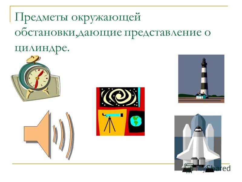 Предметы окружающей обстановки,дающие представление о цилиндре.