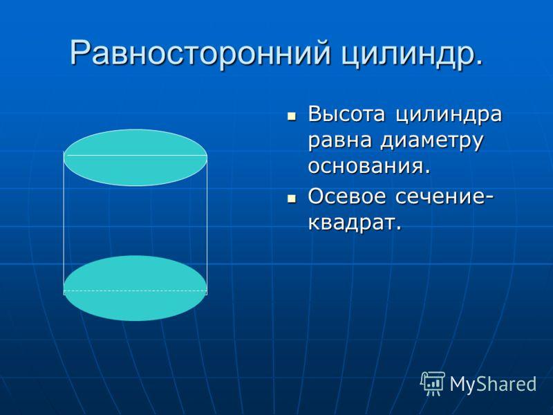 Равносторонний цилиндр. Высота цилиндра равна диаметру основания. Высота цилиндра равна диаметру основания. Осевое сечение- квадрат. Осевое сечение- квадрат.