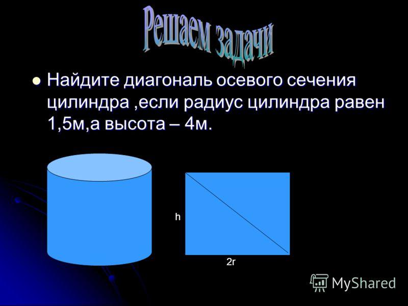 Найдите диагональ осевого сечения цилиндра,если радиус цилиндра равен 1,5м,а высота – 4м. Найдите диагональ осевого сечения цилиндра,если радиус цилиндра равен 1,5м,а высота – 4м. h 2r