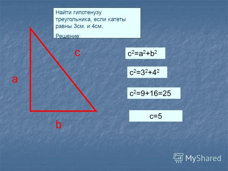 a c b Найти гипотенузу треугольника, если катеты равны 3см. и 4см. Решение: c 2 =a 2 +b 2 c2=32+42c2=32+42 c 2 =9+16=25 c=5