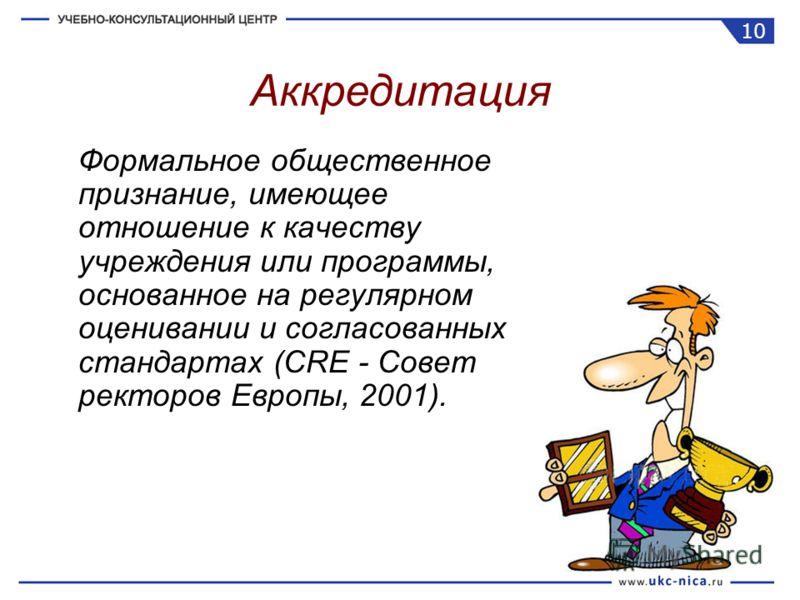 Формальное общественное признание, имеющее отношение к качеству учреждения или программы, основанное на регулярном оценивании и согласованных стандартах (CRE - Совет ректоров Европы, 2001). Аккредитация 10