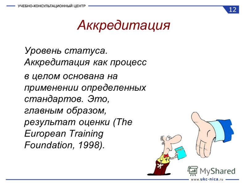 Уровень статуса. Аккредитация как процесс в целом основана на применении определенных стандартов. Это, главным образом, результат оценки (The European Training Foundation, 1998). Аккредитация 12