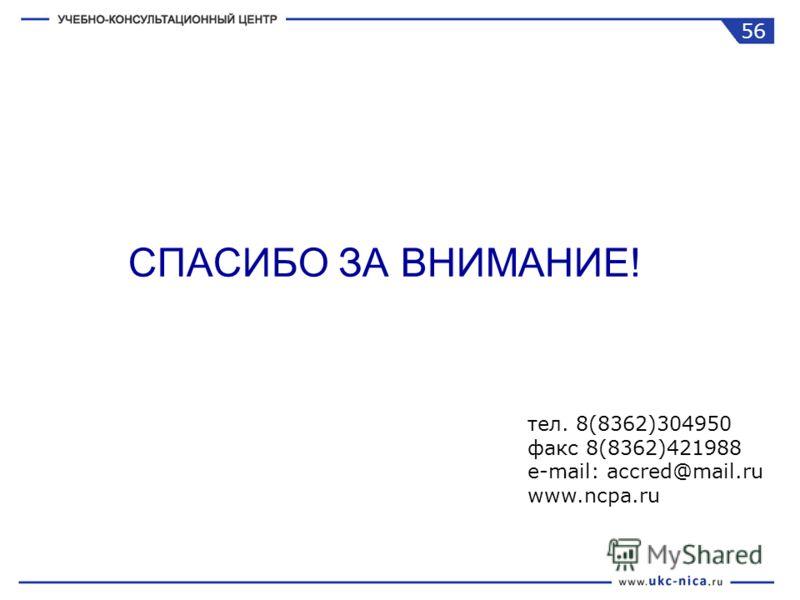 СПАСИБО ЗА ВНИМАНИЕ! тел. 8(8362)304950 факс 8(8362)421988 e-mail: accred@mail.ru www.ncpa.ru 56