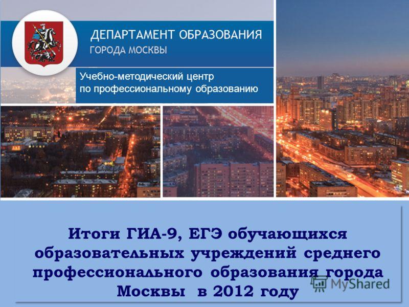 Итоги ГИА-9, ЕГЭ обучающихся образовательных учреждений среднего профессионального образования города Москвы в 2012 году Учебно-методический центр по профессиональному образованию