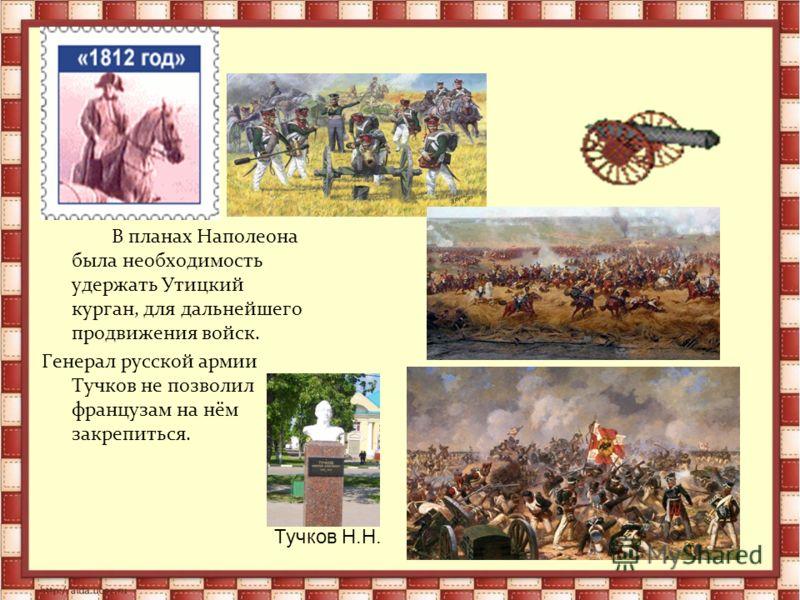 В планах Наполеона была необходимость удержать Утицкий курган, для дальнейшего продвижения войск. Генерал русской армии Тучков не позволил французам на нём закрепиться. Тучков Н.Н.