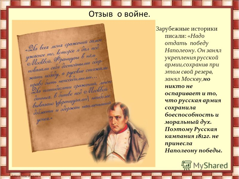 Отзыв о войне. Зарубежные историки писали: «Надо отдать победу Наполеону. Он занял укрепления русской армии,сохранив при этом свой резерв, занял Москву,но никто не оспаривает и то, что русская армия сохранила боеспособность и моральный дух. Поэтому Р
