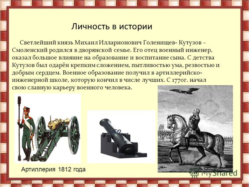 Личность в истории Светлейший князь Михаил Илларионович Голенищев- Кутузов – Смоленский родился в дворянской семье. Его отец военный инженер, оказал большое влияние на образование и воспитание сына. С детства Кутузов был одарён крепким сложением, пыт