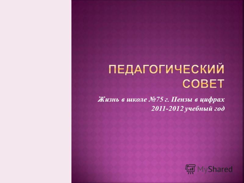 Жизнь в школе 75 г. Пензы в цифрах 2011-2012 учебный год