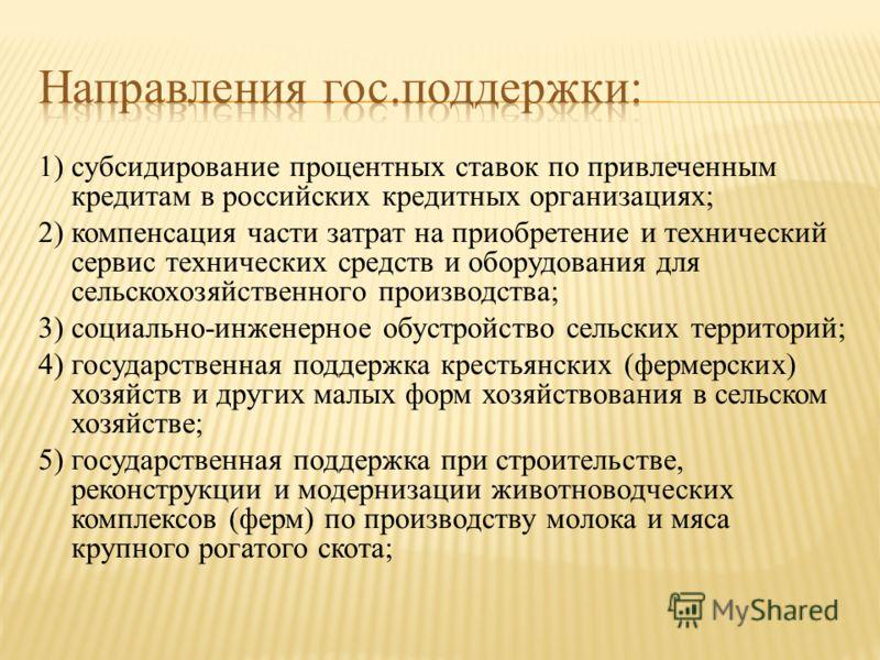 1) субсидирование процентных ставок по привлеченным кредитам в российских кредитных организациях; 2) компенсация части затрат на приобретение и технический сервис технических средств и оборудования для сельскохозяйственного производства; 3) социально