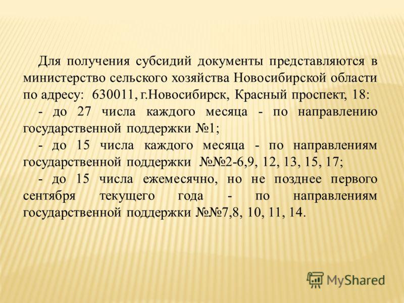 Для получения субсидий документы представляются в министерство сельского хозяйства Новосибирской области по адресу: 630011, г.Новосибирск, Красный проспект, 18: - до 27 числа каждого месяца - по направлению государственной поддержки 1; - до 15 числа