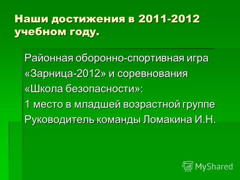 Районная оборонно-спортивная игра «Зарница-2012» и соревнования «Школа безопасности»: 1 место в младшей возрастной группе Руководитель команды Ломакина И.Н.