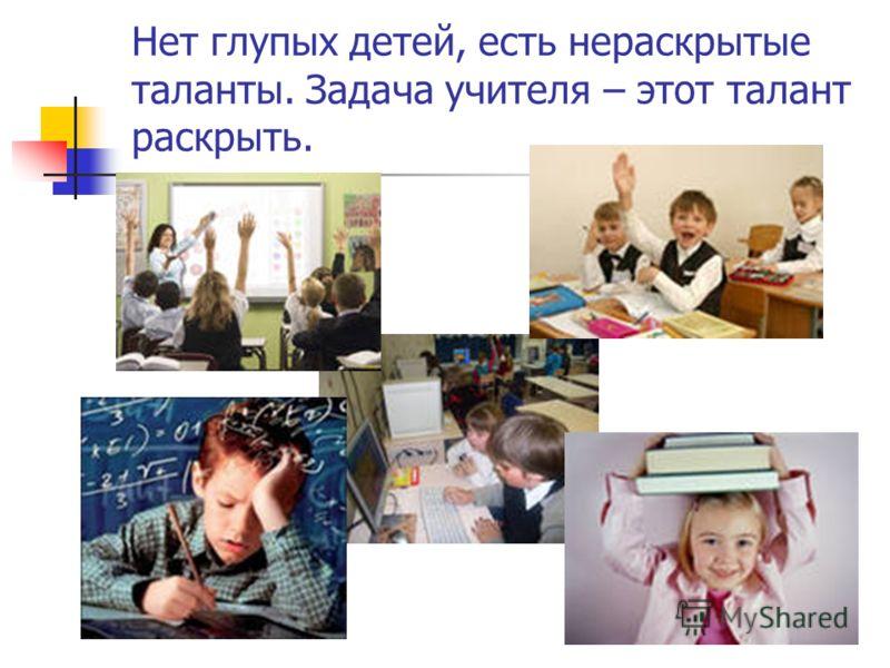 Нет глупых детей, есть нераскрытые таланты. Задача учителя – этот талант раскрыть.