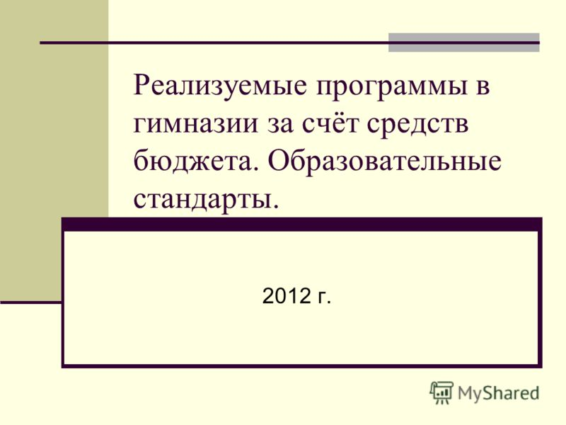 Реализуемые программы в гимназии за счёт средств бюджета. Образовательные стандарты. 2012 г.