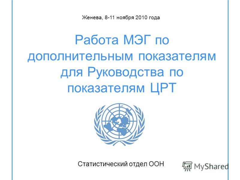 Работа МЭГ по дополнительным показателям для Руководства по показателям ЦРТ Статистический отдел ООН Женева, 8-11 ноября 2010 года