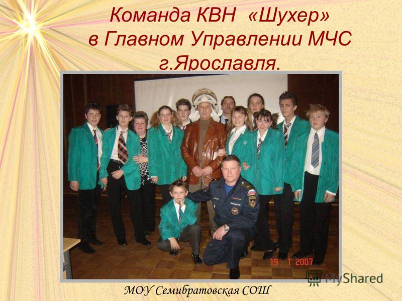 Команда КВН «Шухер» в Главном Управлении МЧС г.Ярославля. МОУ Семибратовская СОШ
