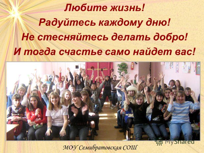 Любите жизнь! Радуйтесь каждому дню! Не стесняйтесь делать добро! И тогда счастье само найдет вас! МОУ Семибратовская СОШ