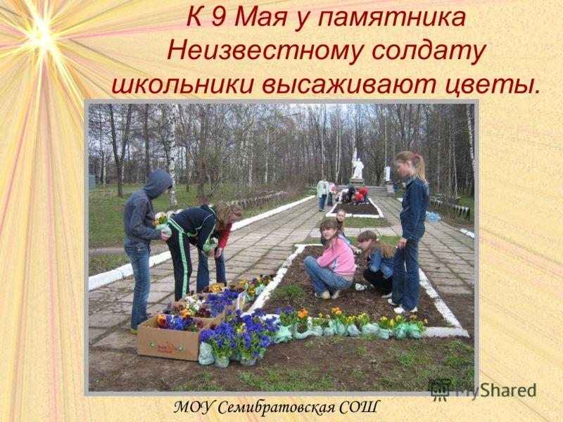 К 9 Мая у памятника Неизвестному солдату школьники высаживают цветы. МОУ Семибратовская СОШ
