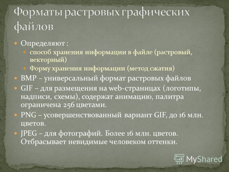 Определяют : способ хранения информации в файле (растровый, векторный) Форму хранения информации (метод сжатия) BMP – универсальный формат растровых файлов GIF – для размещения на web-страницах (логотипы, надписи, схемы), содержат анимацию, палитра о