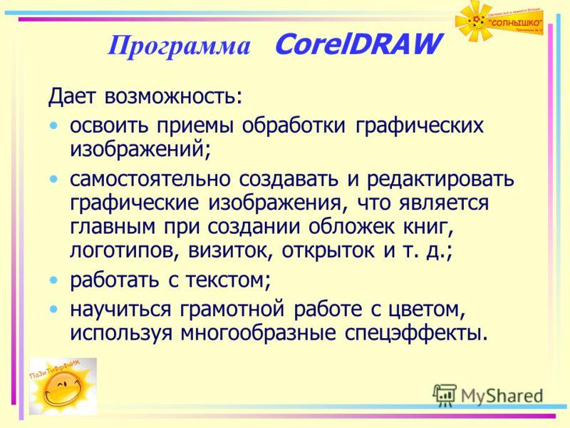 Программа CorelDRAW Дает возможность: освоить приемы обработки графических изображений; самостоятельно создавать и редактировать графические изображения, что является главным при создании обложек книг, логотипов, визиток, открыток и т. д.; работать с