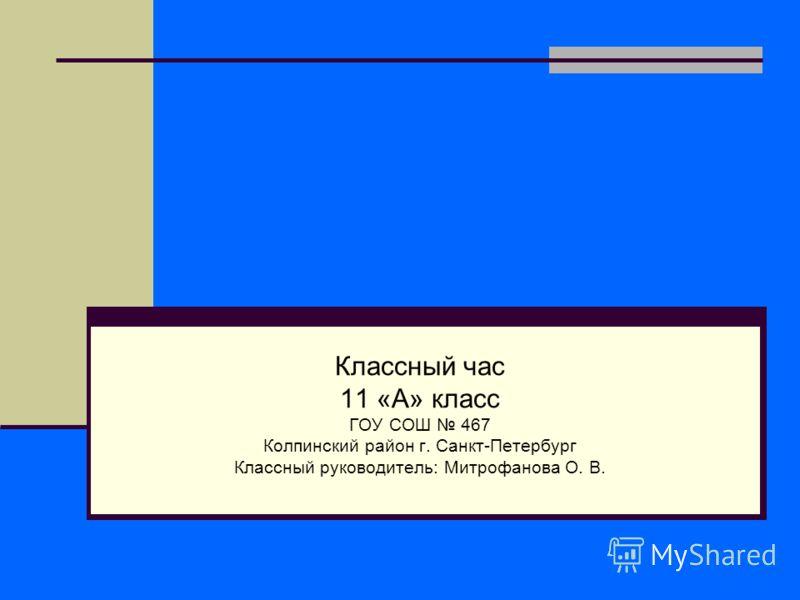 Классный час 11 «А» класс ГОУ СОШ 467 Колпинский район г. Санкт-Петербург Классный руководитель: Митрофанова О. В.