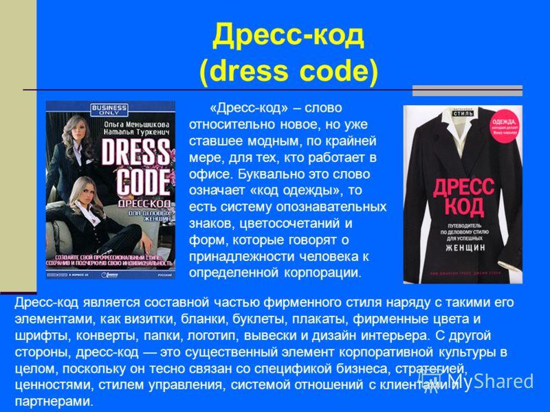 Дресс-код (dress code) «Дресс-код» – слово относительно новое, но уже ставшее модным, по крайней мере, для тех, кто работает в офисе. Буквально это слово означает «код одежды», то есть систему опознавательных знаков, цветосочетаний и форм, которые го