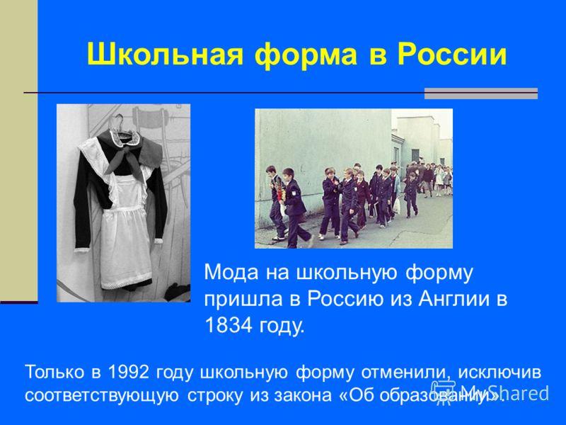 Школьная форма в России Мода на школьную форму пришла в Россию из Англии в 1834 году. Только в 1992 году школьную форму отменили, исключив соответствующую строку из закона «Об образовании».