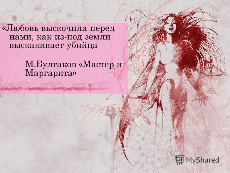 «Любовь выскочила перед нами, как из-под земли выскакивает убийца М.Булгаков «Мастер и Маргарита»