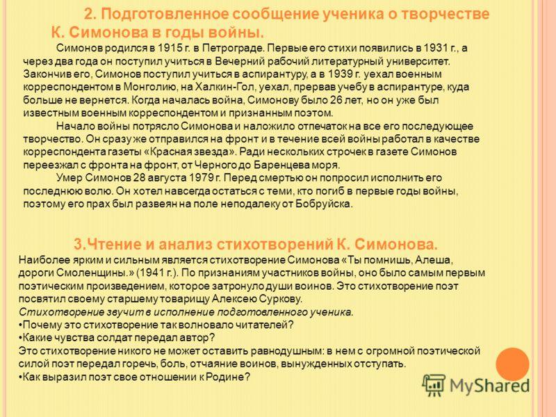 2. Подготовленное сообщение ученика о творчестве К. Симонова в годы войны. Симонов родился в 1915 г. в Петрограде. Первые его стихи появились в 1931 г., а через два года он поступил учиться в Вечерний рабочий литературный университет. Закончив его, С