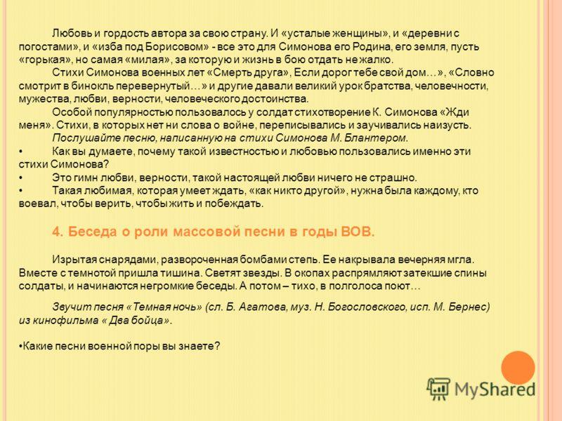 Любовь и гордость автора за свою страну. И «усталые женщины», и «деревни с погостами», и «изба под Борисовом» - все это для Симонова его Родина, его земля, пусть «горькая», но самая «милая», за которую и жизнь в бою отдать не жалко. Стихи Симонова во