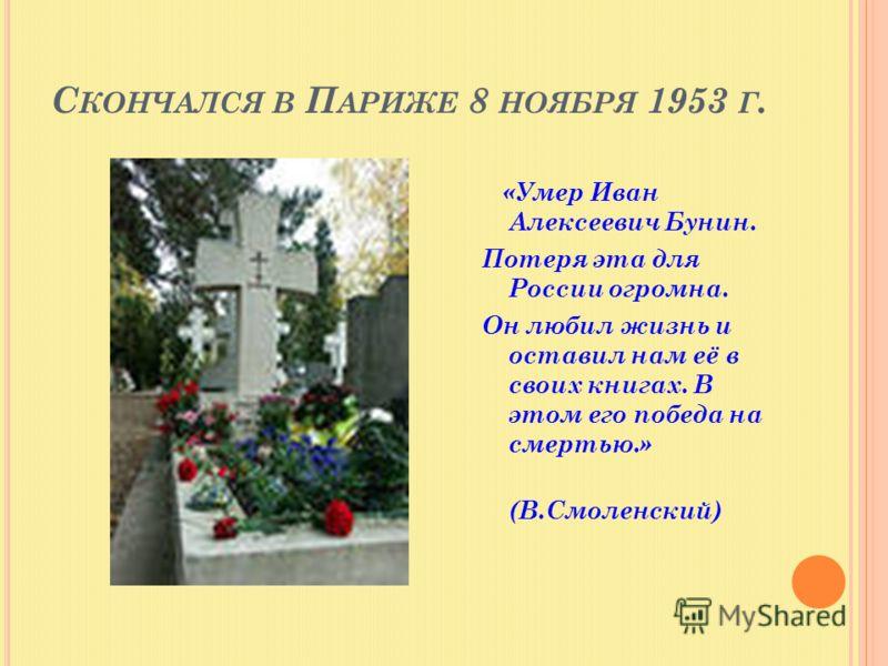 С КОНЧАЛСЯ В П АРИЖЕ 8 НОЯБРЯ 1953 Г. «Умер Иван Алексеевич Бунин. Потеря эта для России огромна. Он любил жизнь и оставил нам её в своих книгах. В этом его победа на смертью.» (В.Смоленский)